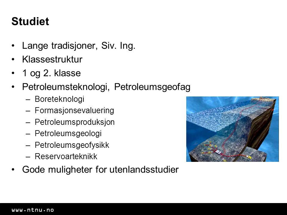 www.ntnu.no Studiet Lange tradisjoner, Siv. Ing. Klassestruktur 1 og 2. klasse Petroleumsteknologi, Petroleumsgeofag –Boreteknologi –Formasjonsevaluer