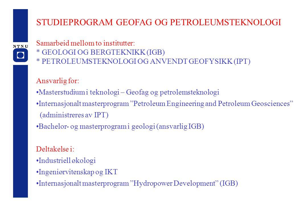 STUDIEPROGRAM GEOFAG OG PETROLEUMSTEKNOLOGI Samarbeid mellom to institutter: * GEOLOGI OG BERGTEKNIKK (IGB) * PETROLEUMSTEKNOLOGI OG ANVENDT GEOFYSIKK