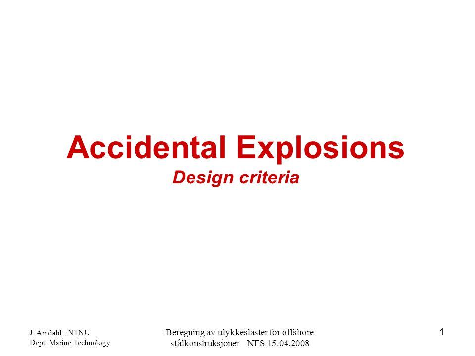 J. Amdahl,, NTNU Dept, Marine Technology Beregning av ulykkeslaster for offshore stålkonstruksjoner – NFS 15.04.2008 1 Accidental Explosions Design cr