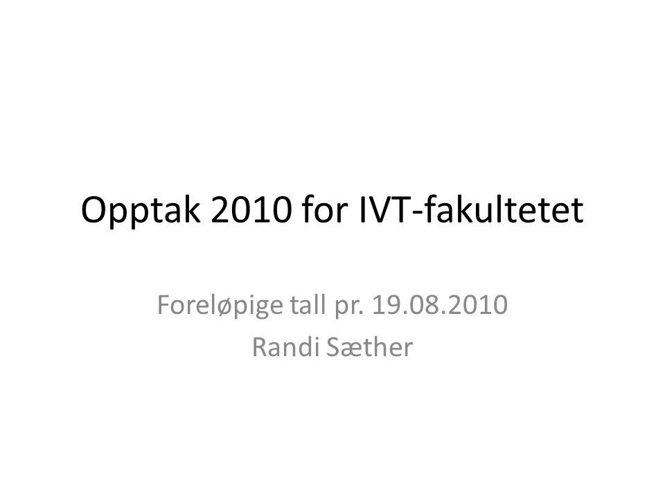Opptak 2010 for IVT-fakultetet Foreløpige tall pr. 19.08.2010 Randi Sæther