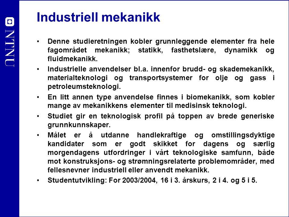 Industriell mekanikk Denne studieretningen kobler grunnleggende elementer fra hele fagområdet mekanikk; statikk, fasthetslære, dynamikk og fluidmekani