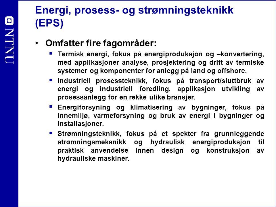 Energi, prosess- og strømningsteknikk (EPS) Omfatter fire fagområder:  Termisk energi, fokus på energiproduksjon og –konvertering, med applikasjoner