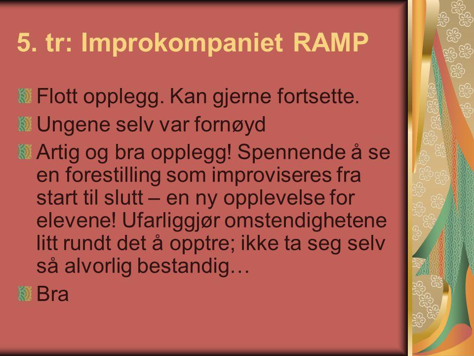 5. tr: Improkompaniet RAMP Flott opplegg. Kan gjerne fortsette. Ungene selv var fornøyd Artig og bra opplegg! Spennende å se en forestilling som impro