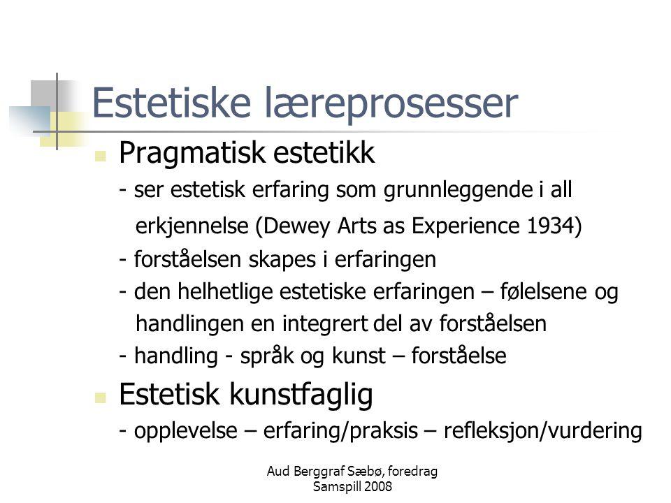 Aud Berggraf Sæbø, foredrag Samspill 2008 Estetiske læreprosesser Pragmatisk estetikk - ser estetisk erfaring som grunnleggende i all erkjennelse (Dewey Arts as Experience 1934) - forståelsen skapes i erfaringen - den helhetlige estetiske erfaringen – følelsene og handlingen en integrert del av forståelsen - handling - språk og kunst – forståelse Estetisk kunstfaglig - opplevelse – erfaring/praksis – refleksjon/vurdering