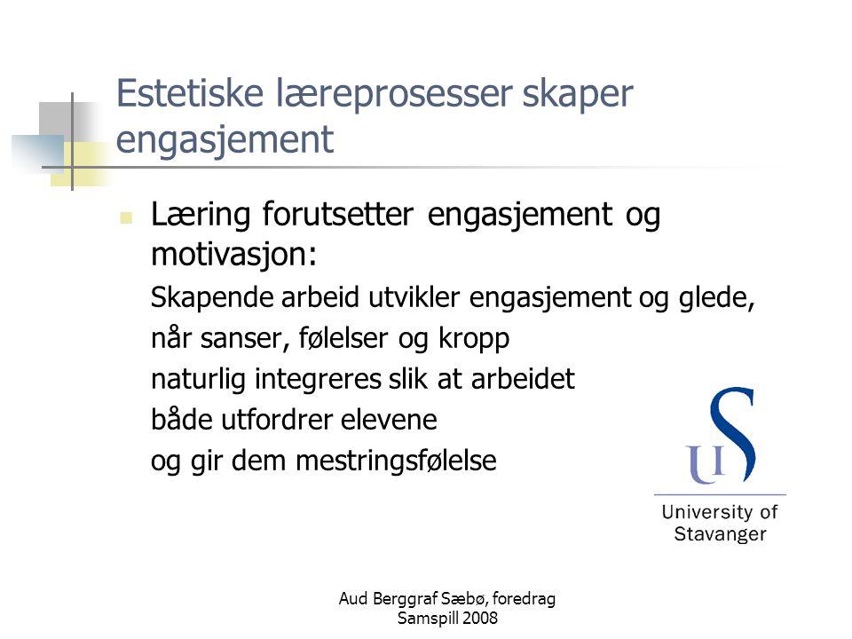 Aud Berggraf Sæbø, foredrag Samspill 2008 Estetiske læreprosesser skaper engasjement Læring forutsetter engasjement og motivasjon: Skapende arbeid utvikler engasjement og glede, når sanser, følelser og kropp naturlig integreres slik at arbeidet både utfordrer elevene og gir dem mestringsfølelse