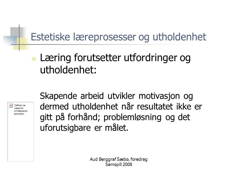 Aud Berggraf Sæbø, foredrag Samspill 2008 Estetiske læreprosesser og utholdenhet Læring forutsetter utfordringer og utholdenhet: Skapende arbeid utvikler motivasjon og dermed utholdenhet når resultatet ikke er gitt på forhånd; problemløsning og det uforutsigbare er målet.