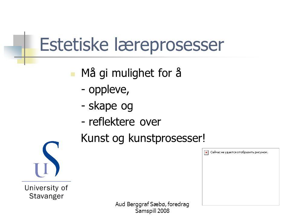 Aud Berggraf Sæbø, foredrag Samspill 2008 Estetiske læreprosesser Må gi mulighet for å - oppleve, - skape og - reflektere over Kunst og kunstprosesser!