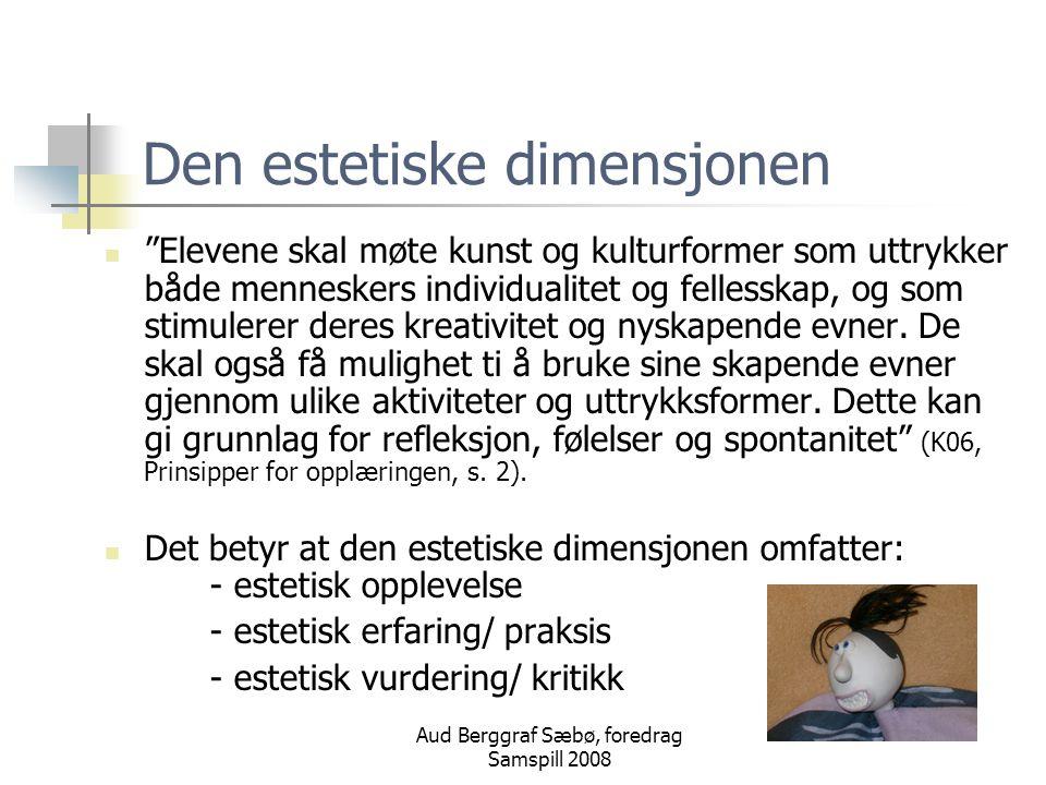 Aud Berggraf Sæbø, foredrag Samspill 2008 Estetiske fag Departementet legger til grunn at kunst og kultur har en stor egenverdi og mener at estetiske fag derfor skal ha en sentral plass i skolen (Kultur for læring, s.43) Dvs.