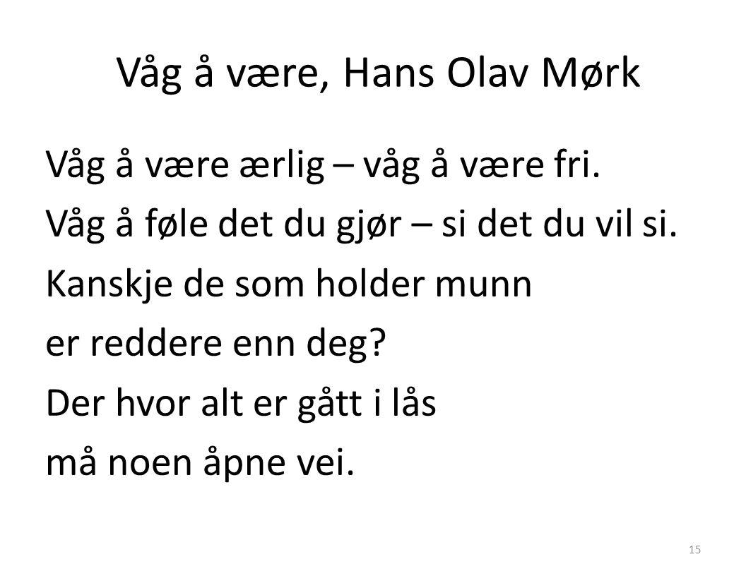 Våg å være, Hans Olav Mørk Våg å være ærlig – våg å være fri. Våg å føle det du gjør – si det du vil si. Kanskje de som holder munn er reddere enn deg