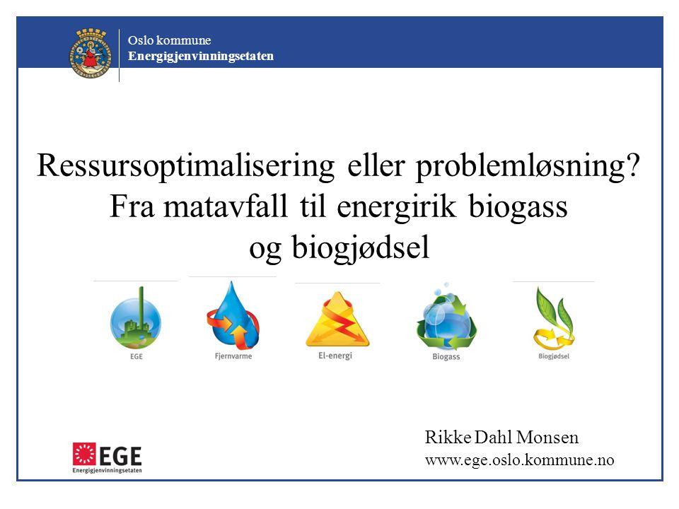 Oslo kommune Energigjenvinningsetaten Ressursoptimalisering eller problemløsning? Fra matavfall til energirik biogass og biogjødsel Rikke Dahl Monsen