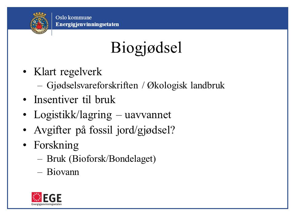 Oslo kommune Energigjenvinningsetaten Biogjødsel Klart regelverk –Gjødselsvareforskriften / Økologisk landbruk Insentiver til bruk Logistikk/lagring –