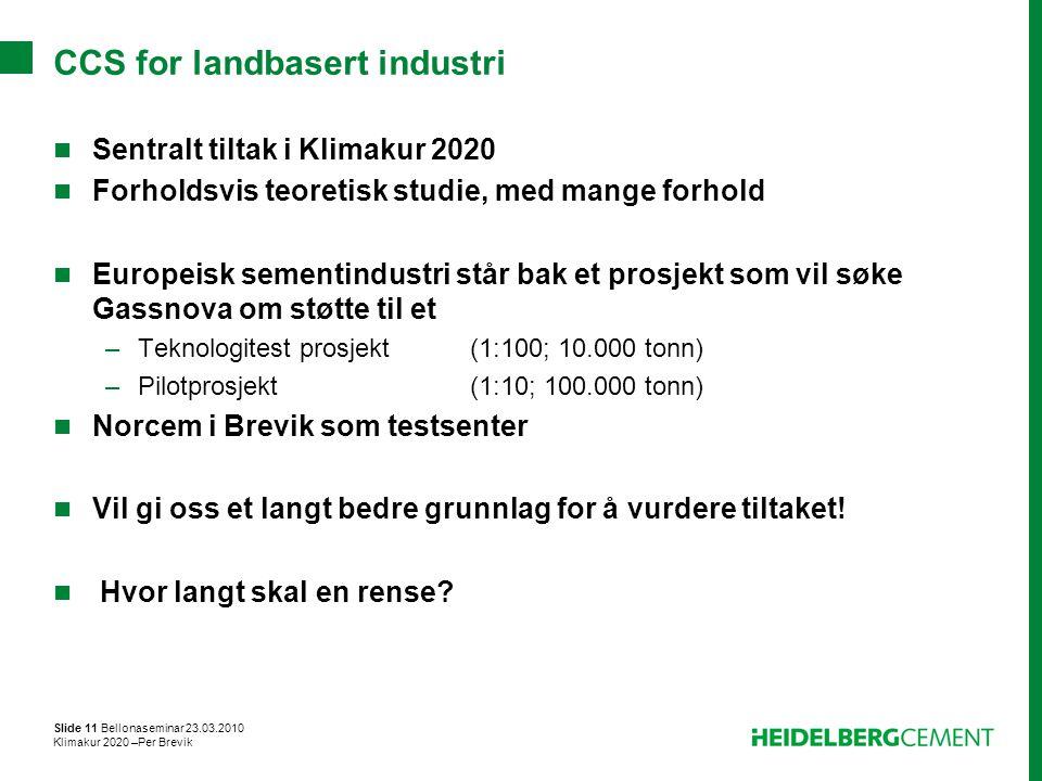 Slide 11 Bellonaseminar 23.03.2010 Klimakur 2020 –Per Brevik CCS for landbasert industri Sentralt tiltak i Klimakur 2020 Forholdsvis teoretisk studie,