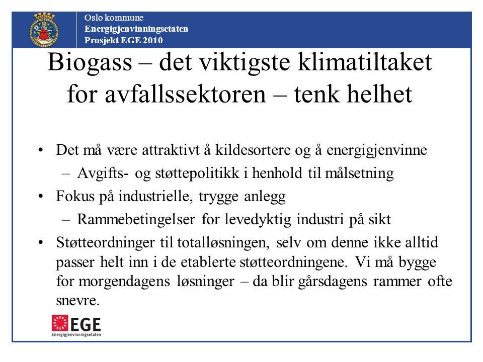 Oslo kommune Energigjenvinningsetaten Prosjekt EGE 2010 Biogass – det viktigste klimatiltaket for avfallssektoren – tenk helhet Det må være attraktivt