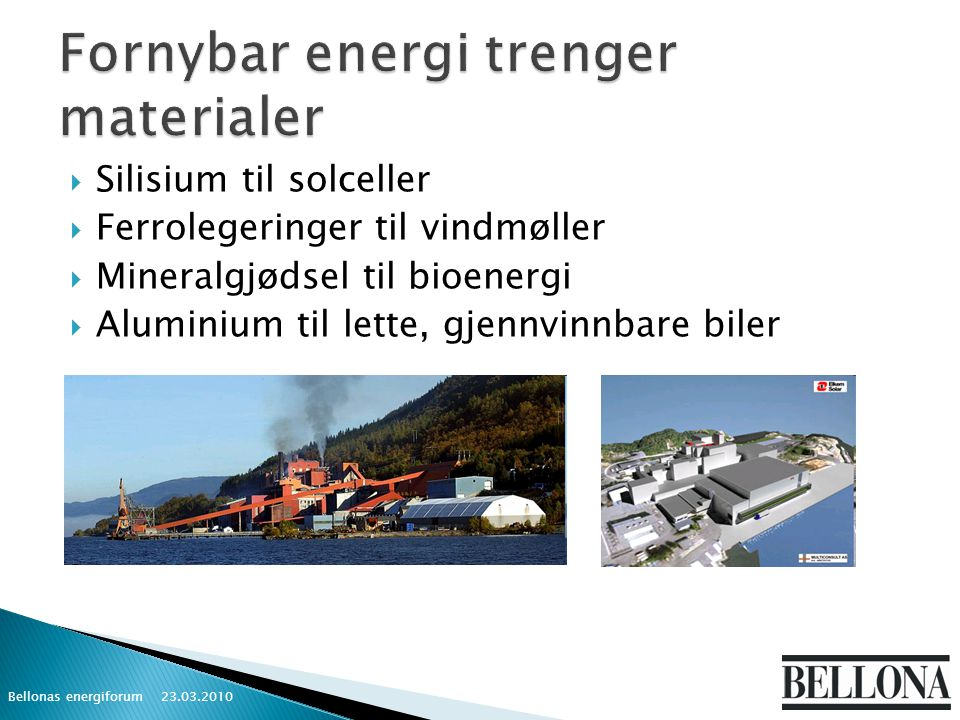  Silisium til solceller  Ferrolegeringer til vindmøller  Mineralgjødsel til bioenergi  Aluminium til lette, gjennvinnbare biler 23.03.2010 Bellonas energiforum