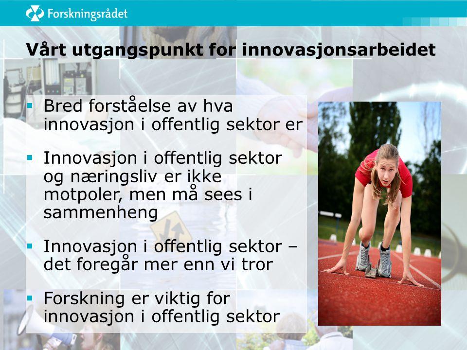 Vårt utgangspunkt for innovasjonsarbeidet  Bred forståelse av hva innovasjon i offentlig sektor er  Innovasjon i offentlig sektor og næringsliv er ikke motpoler, men må sees i sammenheng  Innovasjon i offentlig sektor – det foregår mer enn vi tror  Forskning er viktig for innovasjon i offentlig sektor