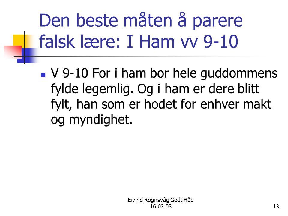 Eivind Rognsvåg Godt Håp 16.03.0813 Den beste måten å parere falsk lære: I Ham vv 9-10 V 9-10 For i ham bor hele guddommens fylde legemlig. Og i ham e