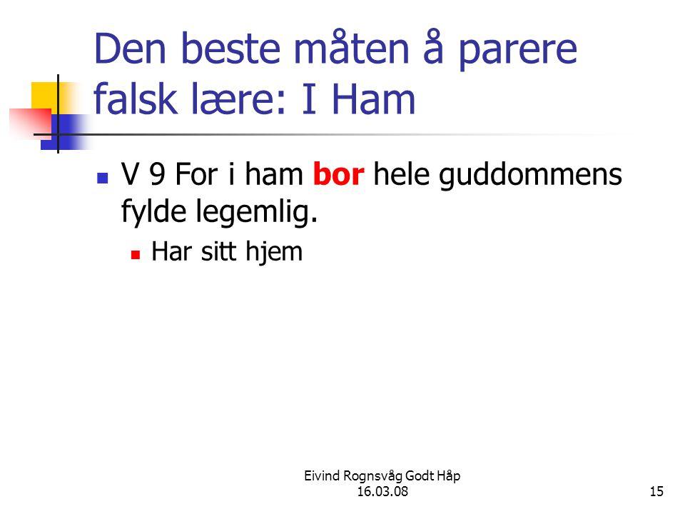Eivind Rognsvåg Godt Håp 16.03.0815 Den beste måten å parere falsk lære: I Ham V 9 For i ham bor hele guddommens fylde legemlig. Har sitt hjem