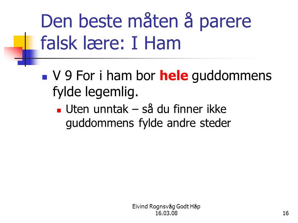 Eivind Rognsvåg Godt Håp 16.03.0816 Den beste måten å parere falsk lære: I Ham V 9 For i ham bor hele guddommens fylde legemlig. Uten unntak – så du f