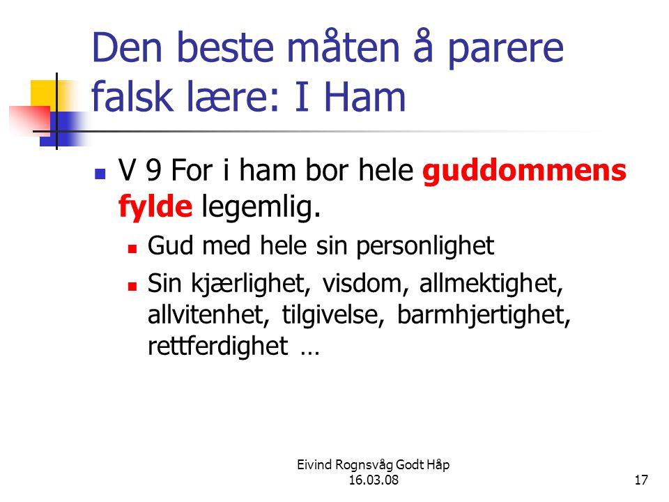Eivind Rognsvåg Godt Håp 16.03.0817 Den beste måten å parere falsk lære: I Ham V 9 For i ham bor hele guddommens fylde legemlig. Gud med hele sin pers