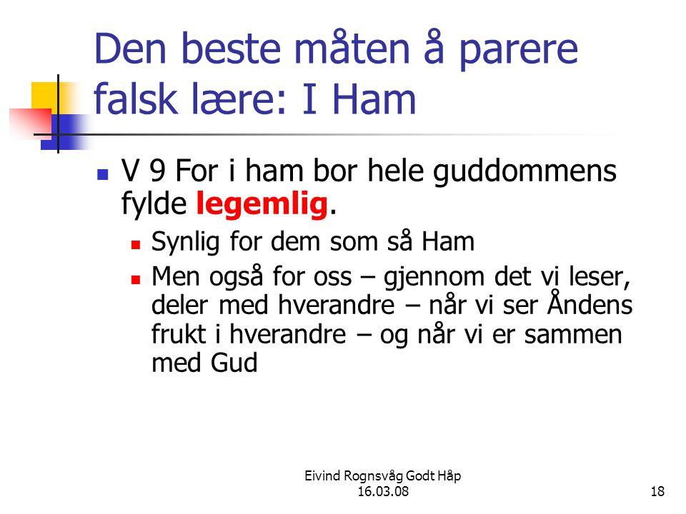 Eivind Rognsvåg Godt Håp 16.03.0818 Den beste måten å parere falsk lære: I Ham V 9 For i ham bor hele guddommens fylde legemlig. Synlig for dem som så