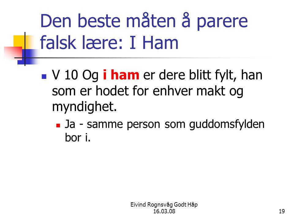 Eivind Rognsvåg Godt Håp 16.03.0819 Den beste måten å parere falsk lære: I Ham V 10 Og i ham er dere blitt fylt, han som er hodet for enhver makt og m