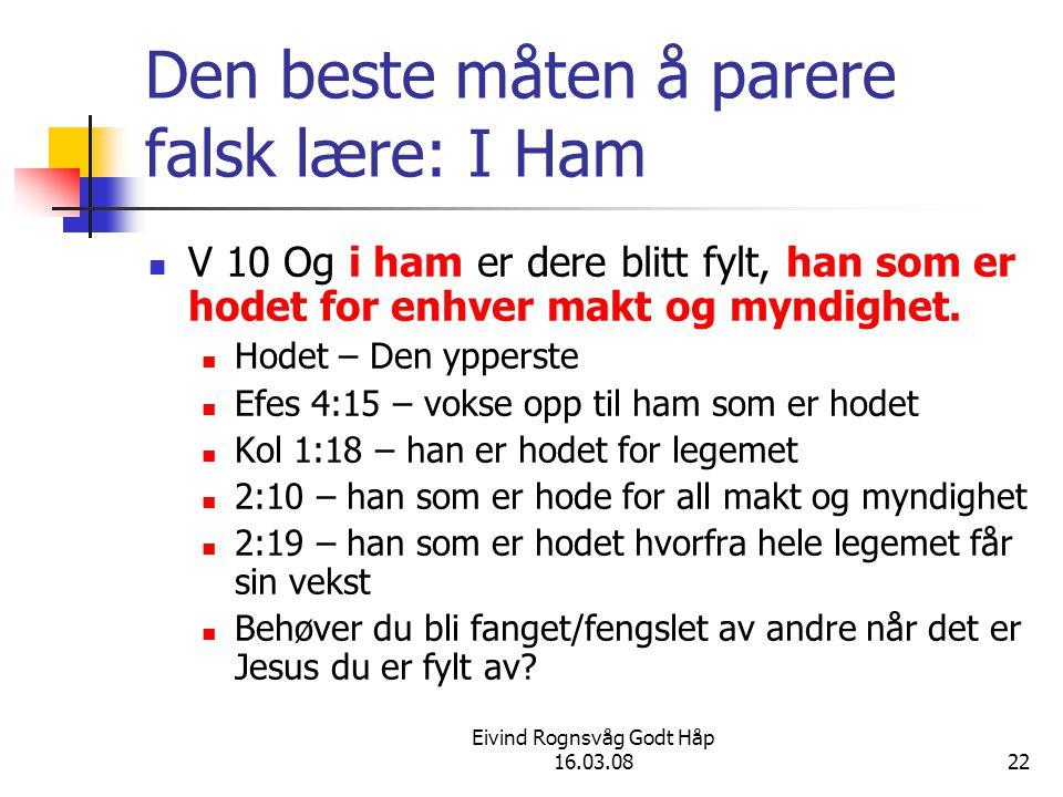 Eivind Rognsvåg Godt Håp 16.03.0822 Den beste måten å parere falsk lære: I Ham V 10 Og i ham er dere blitt fylt, han som er hodet for enhver makt og myndighet.