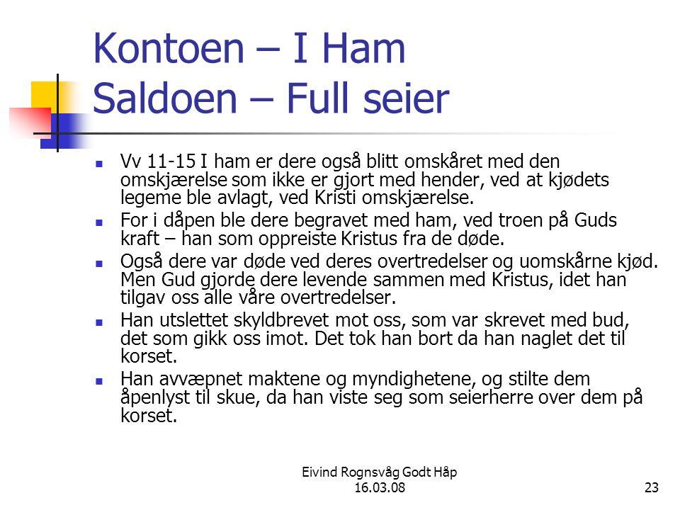 Eivind Rognsvåg Godt Håp 16.03.0823 Kontoen – I Ham Saldoen – Full seier Vv 11-15 I ham er dere også blitt omskåret med den omskjærelse som ikke er gjort med hender, ved at kjødets legeme ble avlagt, ved Kristi omskjærelse.