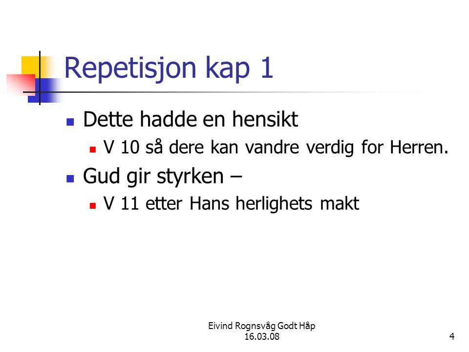 Eivind Rognsvåg Godt Håp 16.03.084 Repetisjon kap 1 Dette hadde en hensikt V 10 så dere kan vandre verdig for Herren. Gud gir styrken – V 11 etter Han
