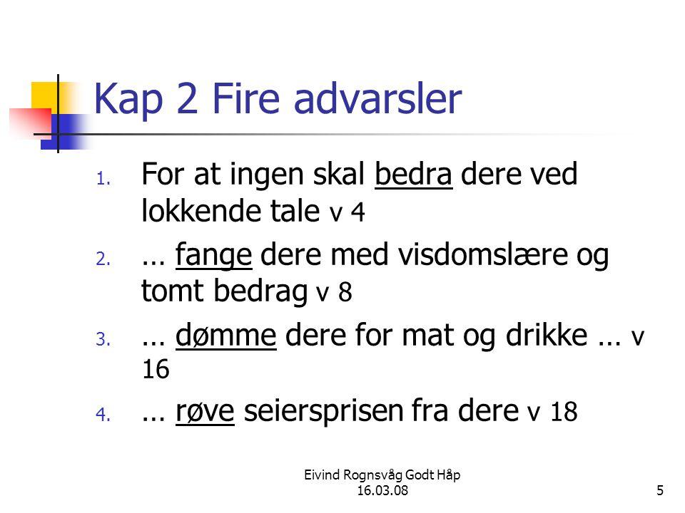 Eivind Rognsvåg Godt Håp 16.03.085 Kap 2 Fire advarsler 1. For at ingen skal bedra dere ved lokkende tale v 4 2. … fange dere med visdomslære og tomt