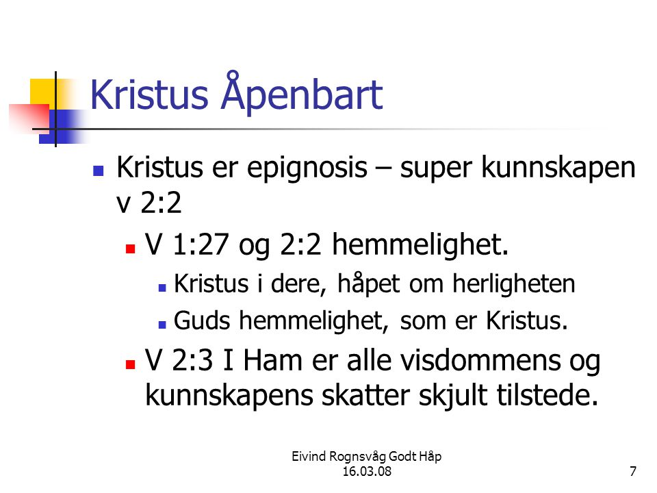 Eivind Rognsvåg Godt Håp 16.03.087 Kristus Åpenbart Kristus er epignosis – super kunnskapen v 2:2 V 1:27 og 2:2 hemmelighet.