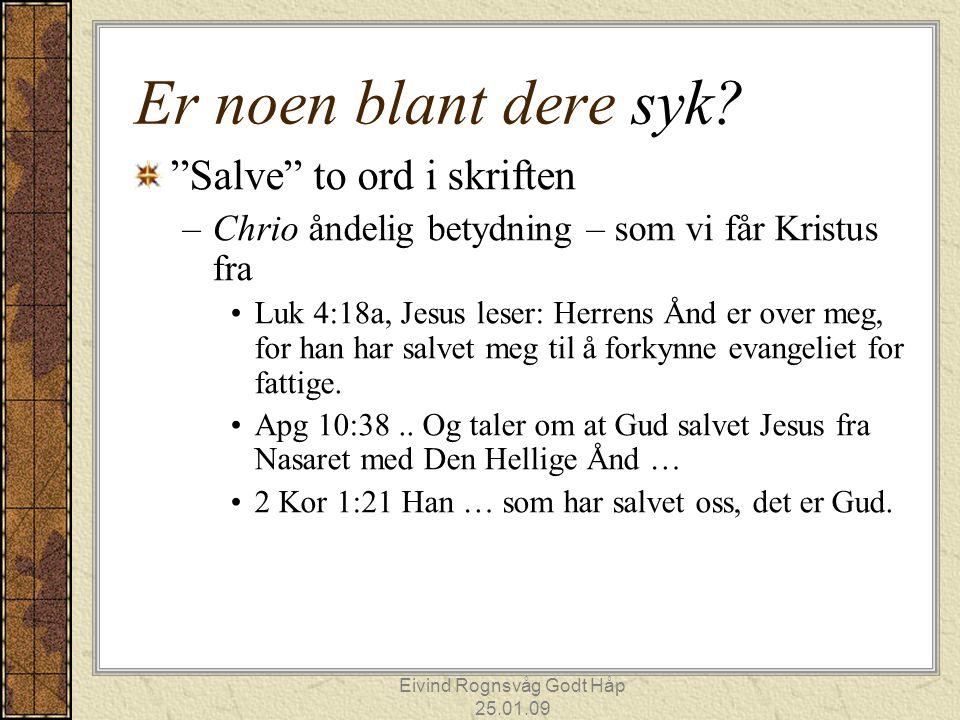 """Eivind Rognsvåg Godt Håp 25.01.09 Er noen blant dere syk? """"Salve"""" to ord i skriften –Chrio åndelig betydning – som vi får Kristus fra Luk 4:18a, Jesus"""