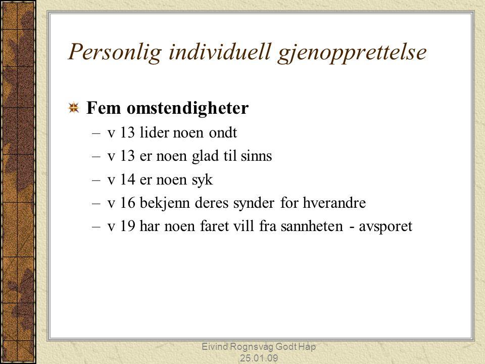 Eivind Rognsvåg Godt Håp 25.01.09 Personlig individuell gjenopprettelse Fem omstendigheter –v 13 lider noen ondt –v 13 er noen glad til sinns –v 14 er