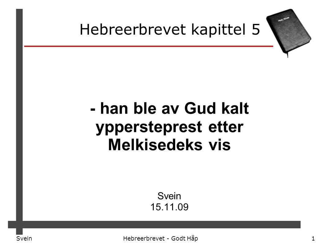 SveinHebreerbrevet - Godt Håp1 Hebreerbrevet kapittel 5 - han ble av Gud kalt yppersteprest etter Melkisedeks vis Svein 15.11.09