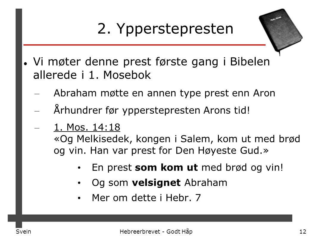 SveinHebreerbrevet - Godt Håp12 2. Ypperstepresten Vi møter denne prest første gang i Bibelen allerede i 1. Mosebok – Abraham møtte en annen type pres