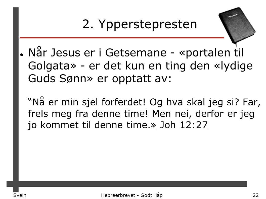 SveinHebreerbrevet - Godt Håp22 2. Ypperstepresten Når Jesus er i Getsemane - «portalen til Golgata» - er det kun en ting den «lydige Guds Sønn» er op