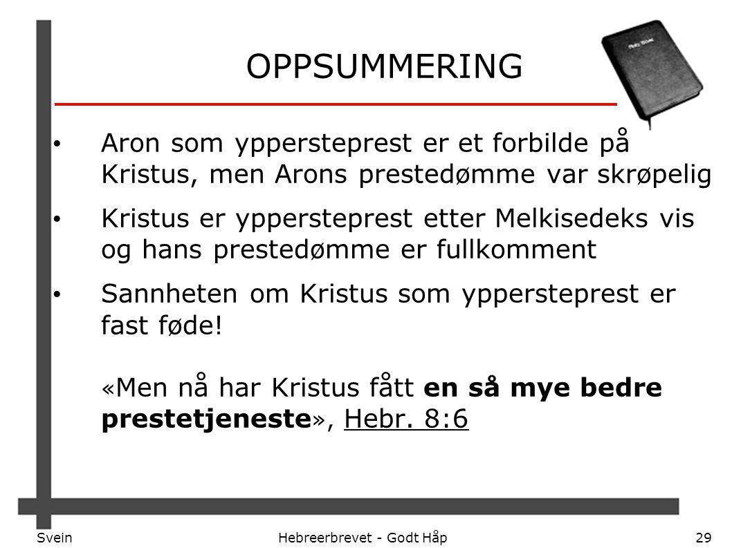 SveinHebreerbrevet - Godt Håp29 OPPSUMMERING Aron som yppersteprest er et forbilde på Kristus, men Arons prestedømme var skrøpelig Kristus er ypperste