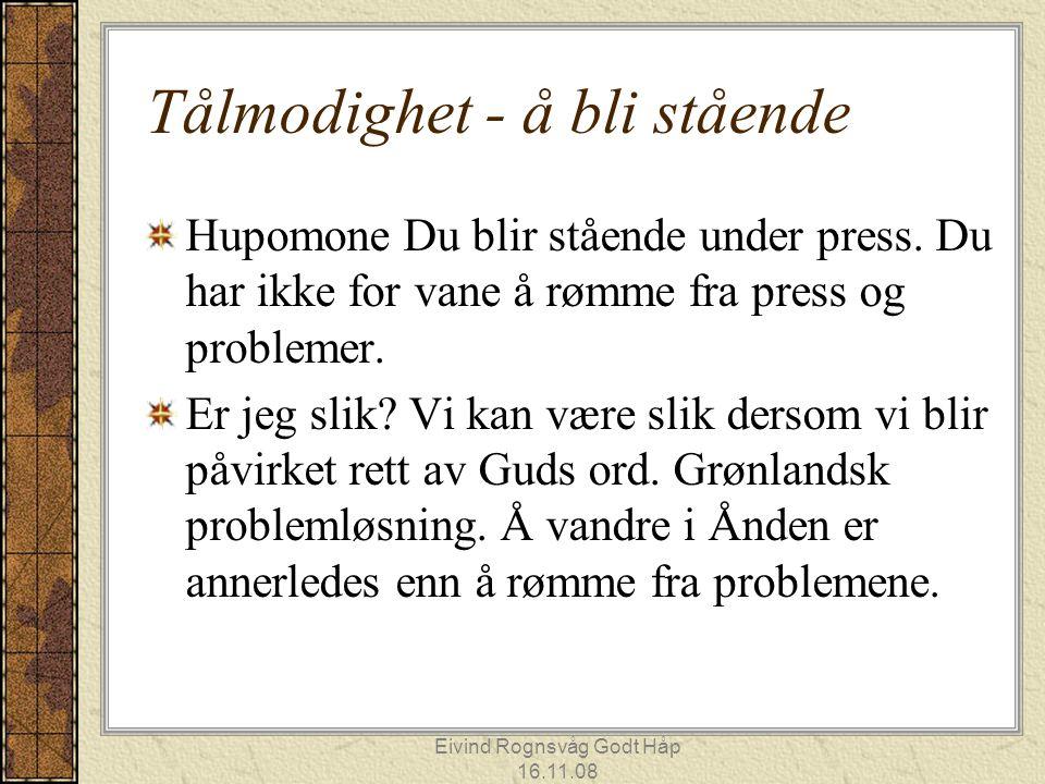 Eivind Rognsvåg Godt Håp 16.11.08 Tålmodighet - å bli stående Hupomone Du blir stående under press. Du har ikke for vane å rømme fra press og probleme