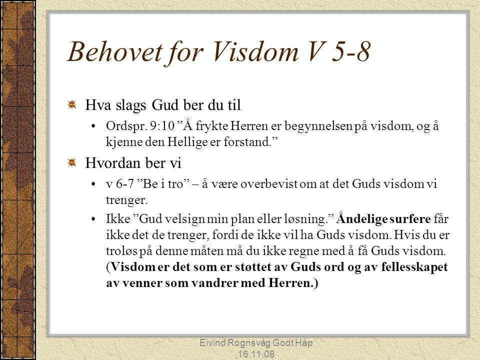 """Eivind Rognsvåg Godt Håp 16.11.08 Behovet for Visdom V 5-8 Hva slags Gud ber du til Ordspr. 9:10 """"Å frykte Herren er begynnelsen på visdom, og å kjenn"""