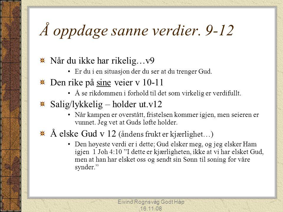 Eivind Rognsvåg Godt Håp 16.11.08 Å oppdage sanne verdier. 9-12 Når du ikke har rikelig…v9 Er du i en situasjon der du ser at du trenger Gud. Den rike