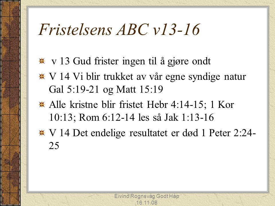 Eivind Rognsvåg Godt Håp 16.11.08 Fristelsens ABC v13-16 v 13 Gud frister ingen til å gjøre ondt V 14 Vi blir trukket av vår egne syndige natur Gal 5: