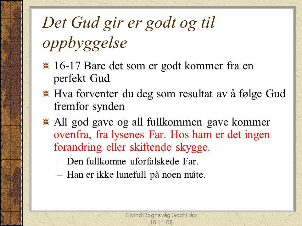 Eivind Rognsvåg Godt Håp 16.11.08 Det Gud gir er godt og til oppbyggelse 16-17 Bare det som er godt kommer fra en perfekt Gud Hva forventer du deg som