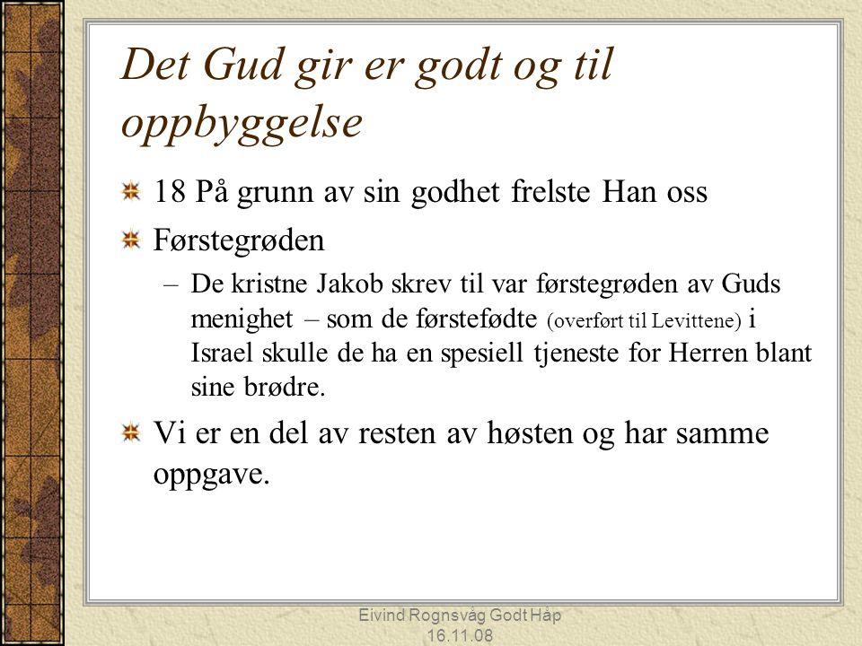 Eivind Rognsvåg Godt Håp 16.11.08 Det Gud gir er godt og til oppbyggelse 18 På grunn av sin godhet frelste Han oss Førstegrøden –De kristne Jakob skre