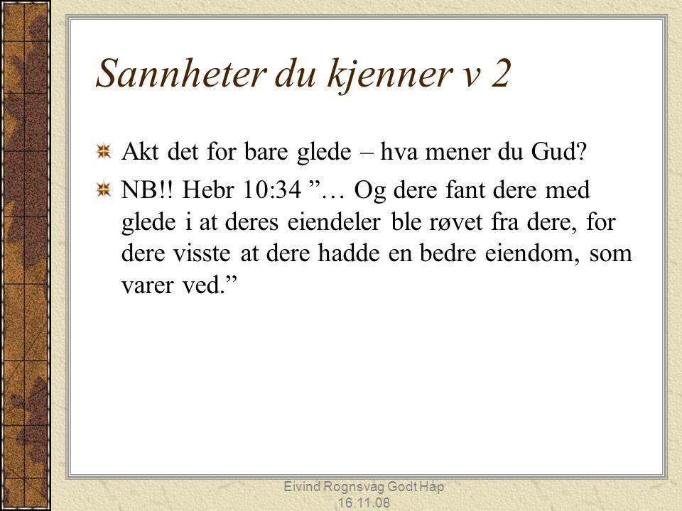 """Eivind Rognsvåg Godt Håp 16.11.08 Sannheter du kjenner v 2 Akt det for bare glede – hva mener du Gud? NB!! Hebr 10:34 """"… Og dere fant dere med glede i"""