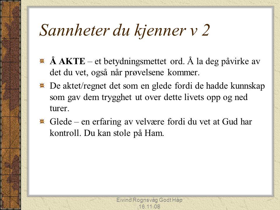 Eivind Rognsvåg Godt Håp 16.11.08 Sannheter du kjenner v 2 Å AKTE – et betydningsmettet ord. Å la deg påvirke av det du vet, også når prøvelsene komme