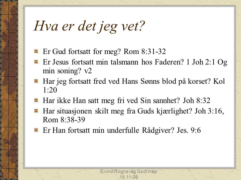 Eivind Rognsvåg Godt Håp 16.11.08 Hva er det jeg vet? Er Gud fortsatt for meg? Rom 8:31-32 Er Jesus fortsatt min talsmann hos Faderen? 1 Joh 2:1 Og mi
