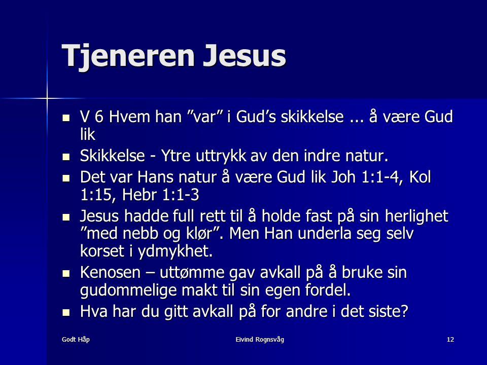 """Godt HåpEivind Rognsvåg12 Tjeneren Jesus V 6 Hvem han """"var"""" i Gud's skikkelse... å være Gud lik V 6 Hvem han """"var"""" i Gud's skikkelse... å være Gud lik"""