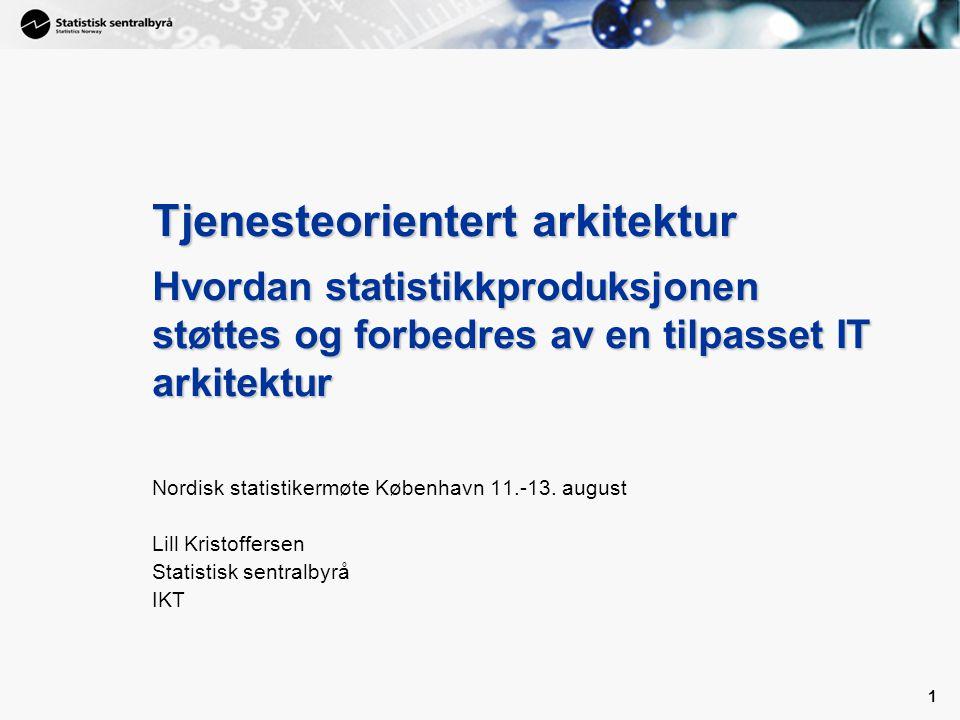 1 1 Tjenesteorientert arkitektur Hvordan statistikkproduksjonen støttes og forbedres av en tilpasset IT arkitektur Nordisk statistikermøte København 1