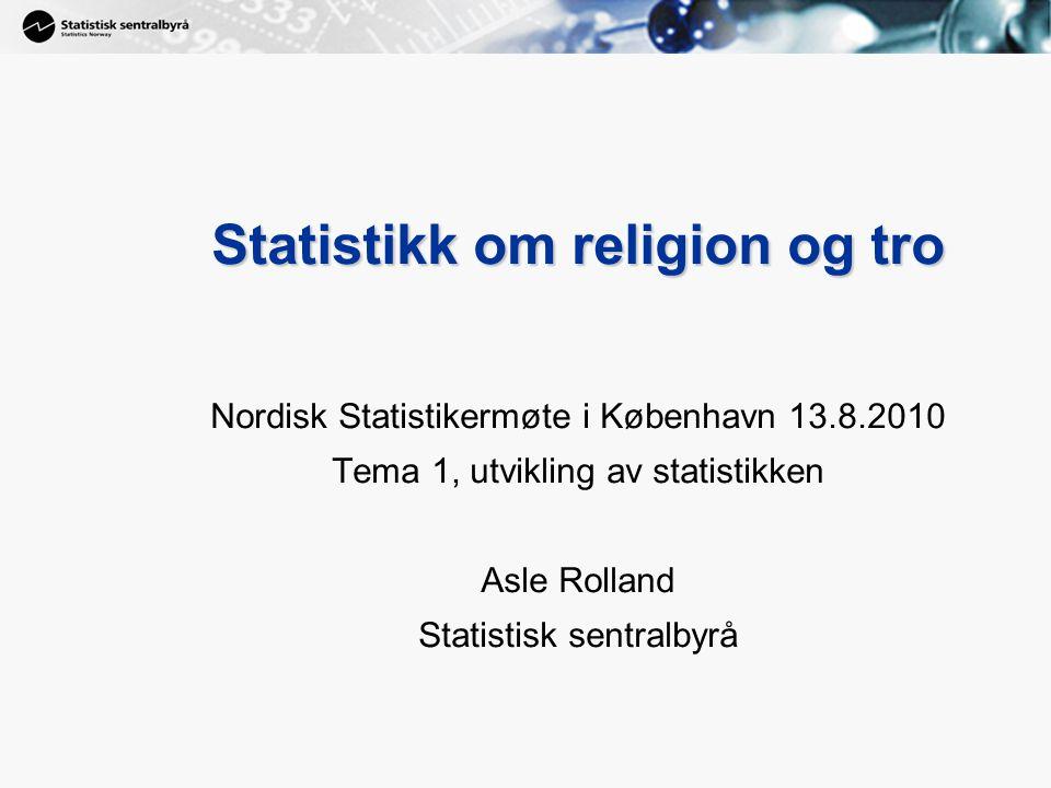 1 Statistikk om religion og tro Nordisk Statistikermøte i København 13.8.2010 Tema 1, utvikling av statistikken Asle Rolland Statistisk sentralbyrå