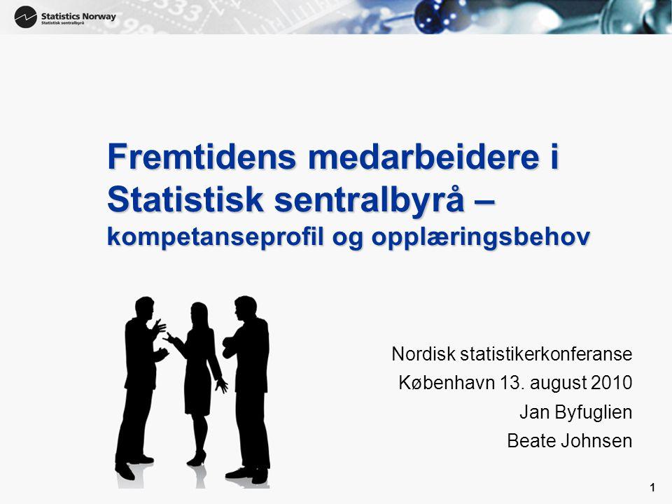 1 1 Fremtidens medarbeidere i Statistisk sentralbyrå – kompetanseprofil og opplæringsbehov Nordisk statistikerkonferanse København 13. august 2010 Jan