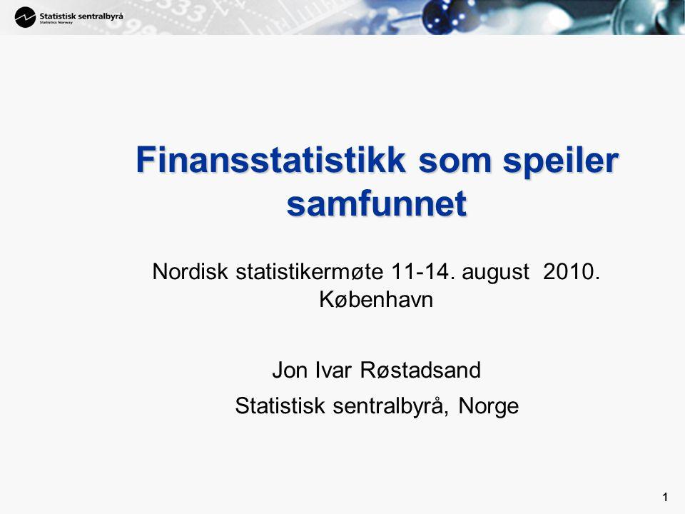1 1 Finansstatistikk som speiler samfunnet Nordisk statistikermøte 11-14. august 2010. København Jon Ivar Røstadsand Statistisk sentralbyrå, Norge